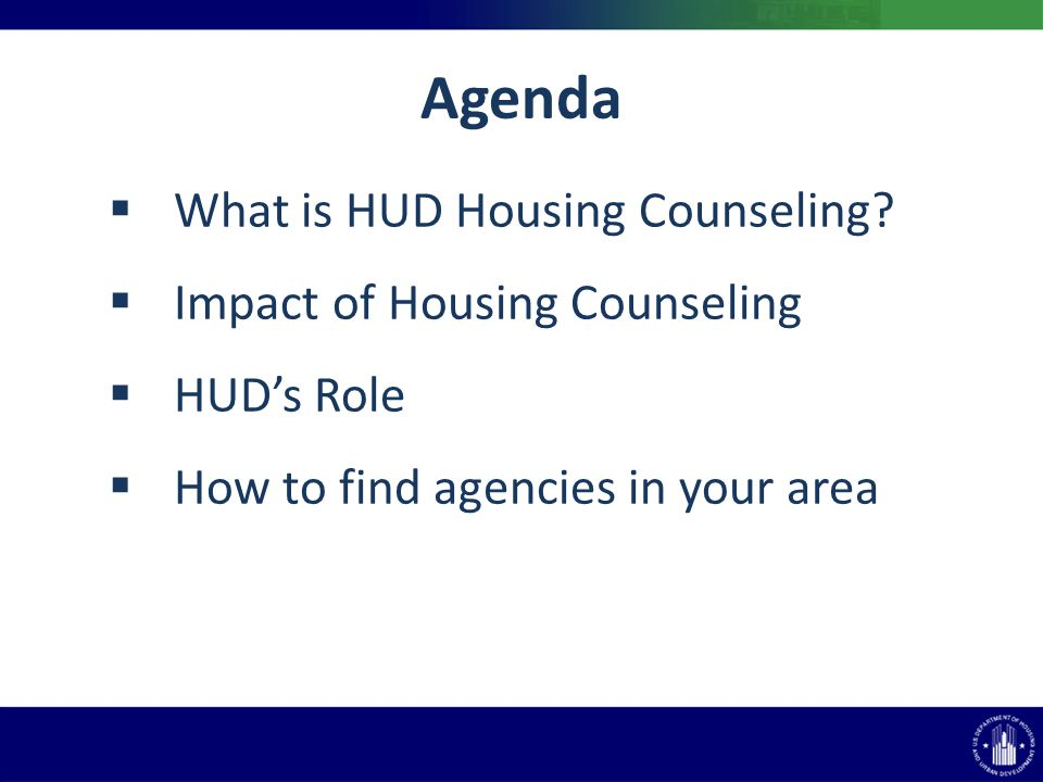 Agenda What is HUD Housing Counseling? Impact of Housing Counseling HUDs Role How to find agencies in your area
