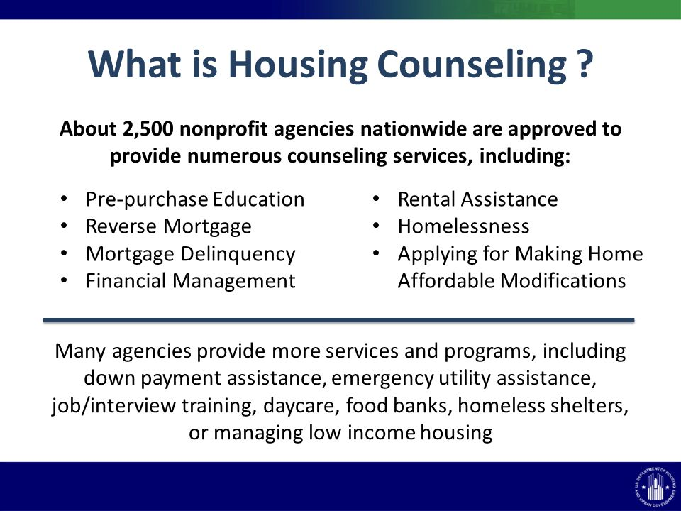 About 2,500 nonprofit agencies nationwide are approved to provide numerous counseling services, including: What is Housing Counseling ? Pre-purchase E