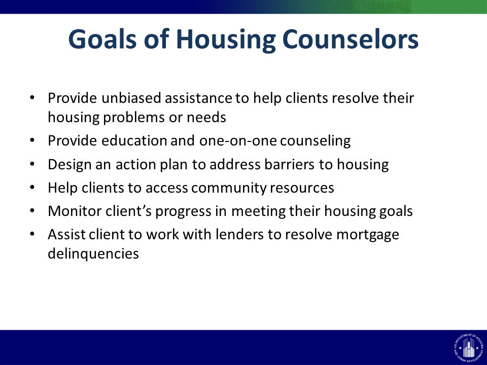 Goals of Housing Counselors Provide unbiased assistance to help clients resolve their housing problems or needs Provide education and one-on-one counseling Design an action plan to address barriers to housing Help clients to access community resources Monitor clients progress in meeting their housing goals Assist client to work with lenders to resolve mortgage delinquencies
