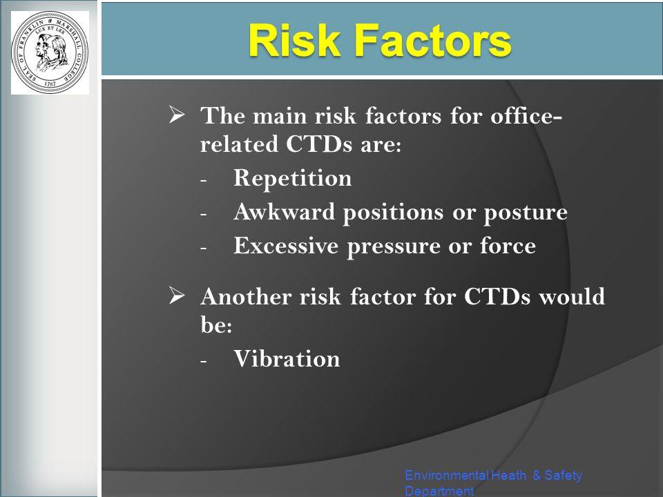 Environmental Heath & Safety Department The main risk factors for office- related CTDs are: - Repetition - Awkward positions or posture - Excessive pr