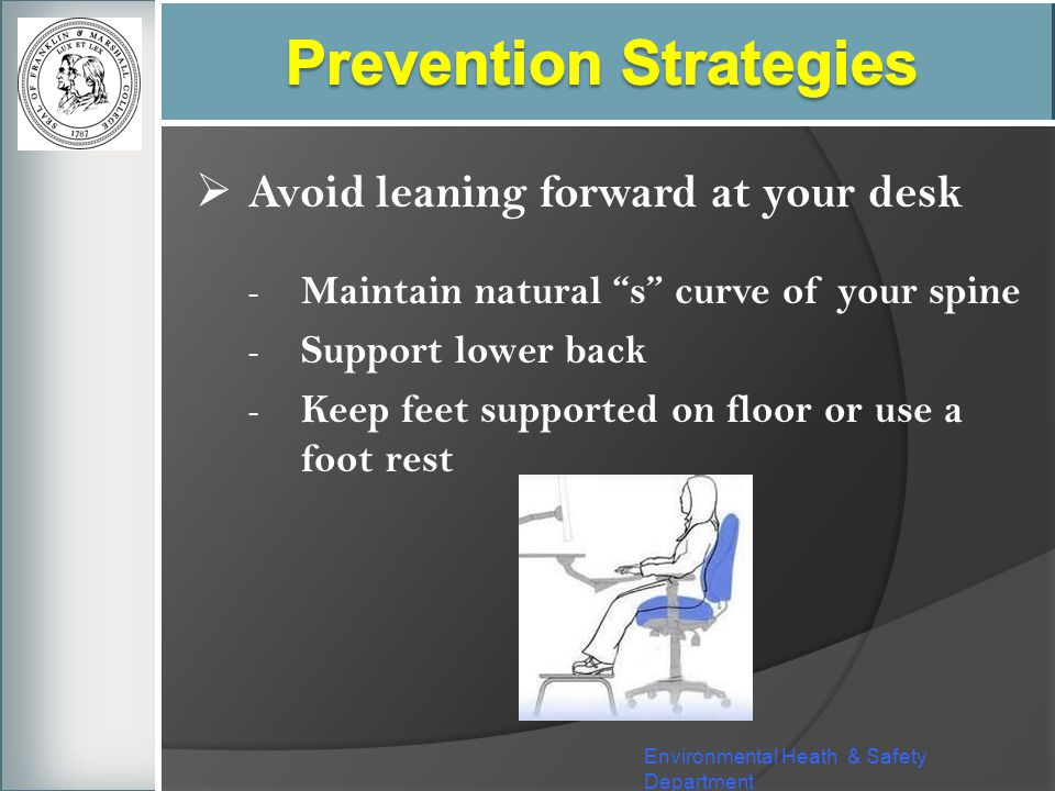 Environmental Heath & Safety Department Avoid leaning forward at your desk - Maintain natural s curve of your spine - Support lower back - Keep feet s