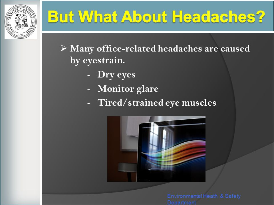 Many office-related headaches are caused by eyestrain. - Dry eyes - Monitor glare - Tired/strained eye muscles