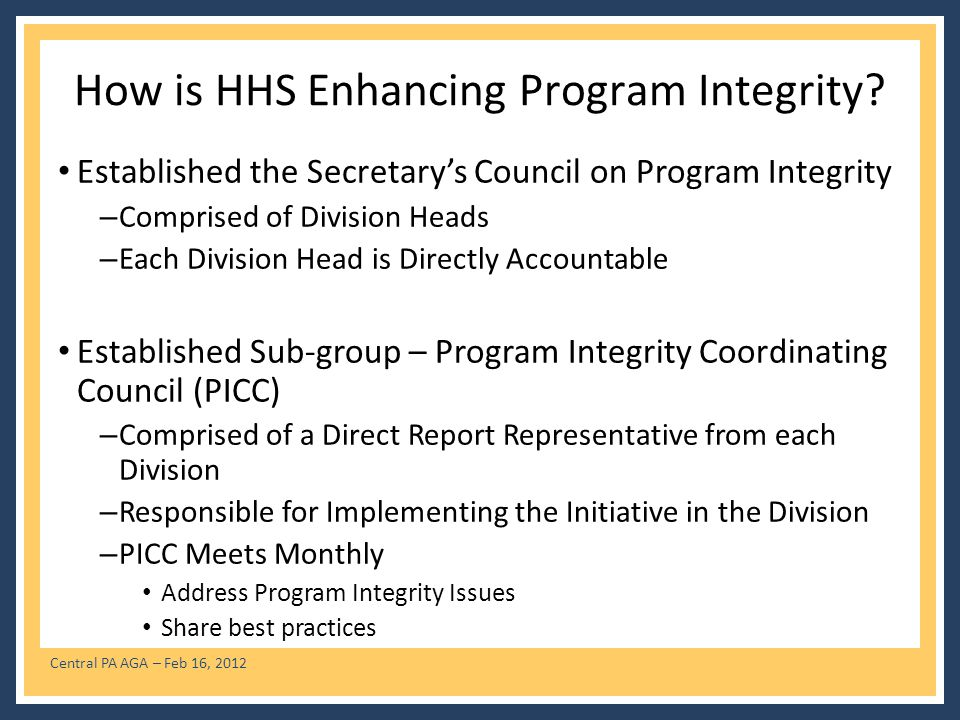 Central PA AGA – Feb 16, 2012 How is HHS Enhancing Program Integrity? Established the Secretarys Council on Program Integrity – Comprised of Division
