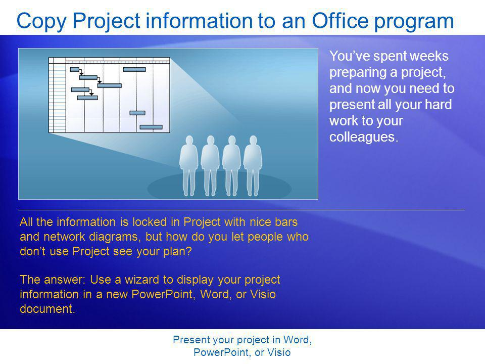 Present your project in Word, PowerPoint, or Visio Copy Project information to an Office program Youve spent weeks preparing a project, and now you need to present all your hard work to your colleagues.