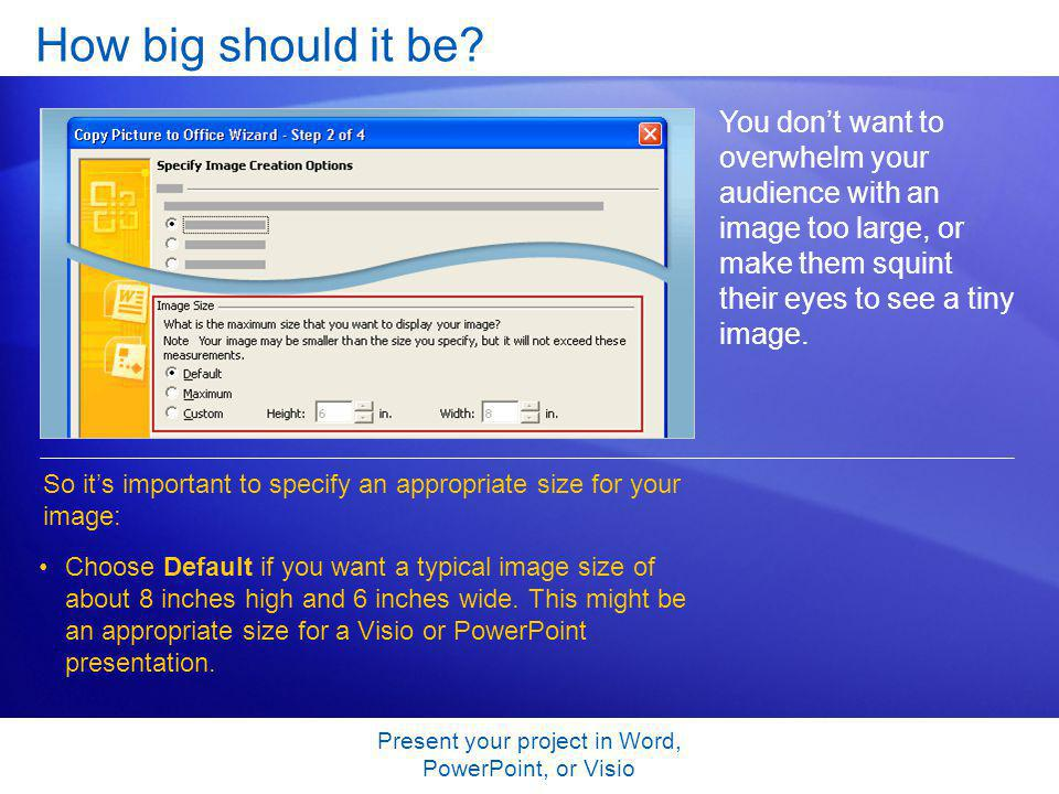 Present your project in Word, PowerPoint, or Visio How big should it be? You dont want to overwhelm your audience with an image too large, or make the