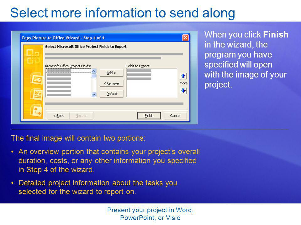 Present your project in Word, PowerPoint, or Visio Select more information to send along When you click Finish in the wizard, the program you have specified will open with the image of your project.