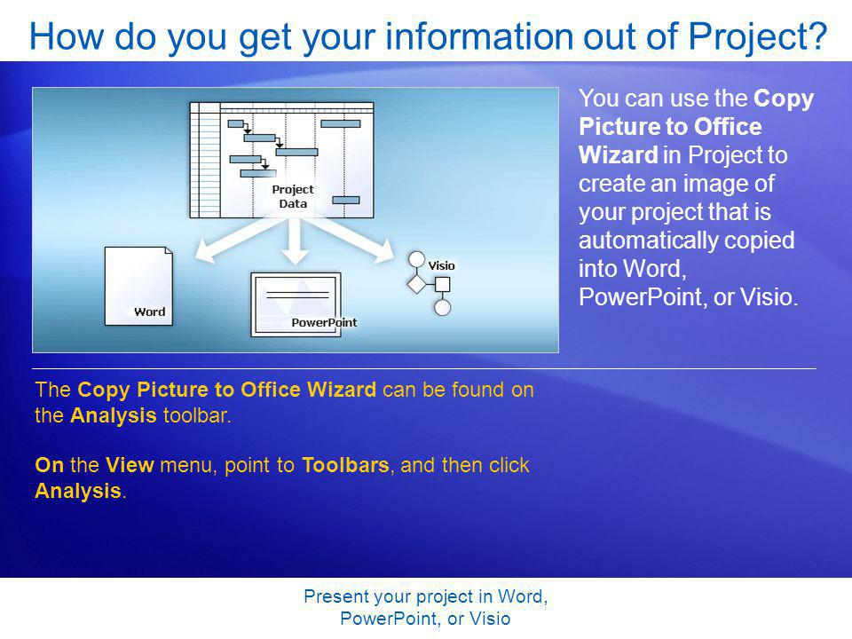 Present your project in Word, PowerPoint, or Visio How do you get your information out of Project? You can use the Copy Picture to Office Wizard in Pr