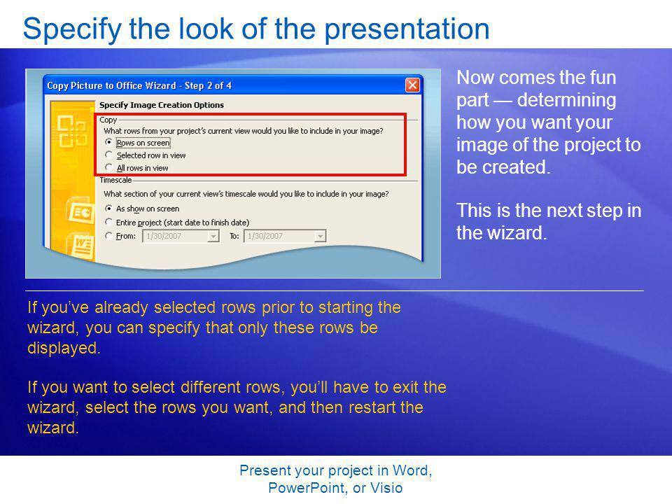 Present your project in Word, PowerPoint, or Visio Specify the look of the presentation Now comes the fun part determining how you want your image of the project to be created.