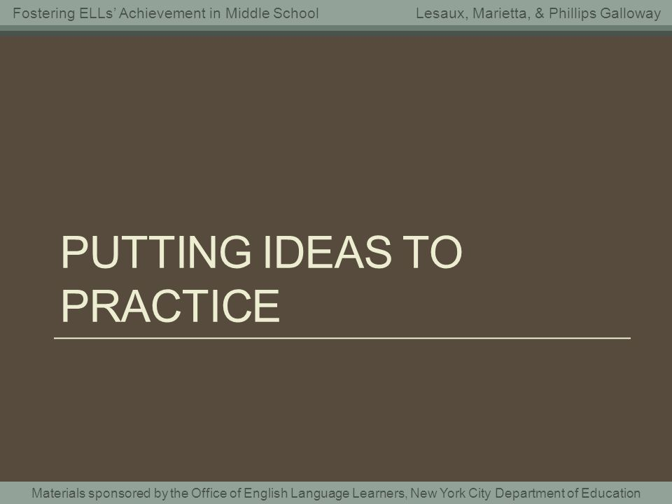 Materials sponsored by the Office of English Language Learners, New York City Department of Education Fostering ELLs Achievement in Middle SchoolLesaux, Marietta, & Phillips Galloway PUTTING IDEAS TO PRACTICE