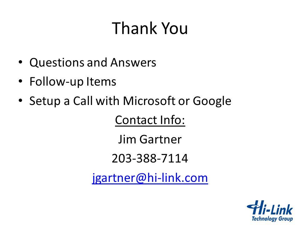Thank You Questions and Answers Follow-up Items Setup a Call with Microsoft or Google Contact Info: Jim Gartner 203-388-7114 jgartner@hi-link.com