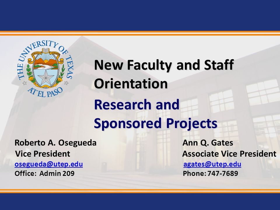 Research and Sponsored Projects New Faculty and Staff Orientation Roberto A. OseguedaAnn Q. Gates Vice President Associate Vice President osegueda@ute