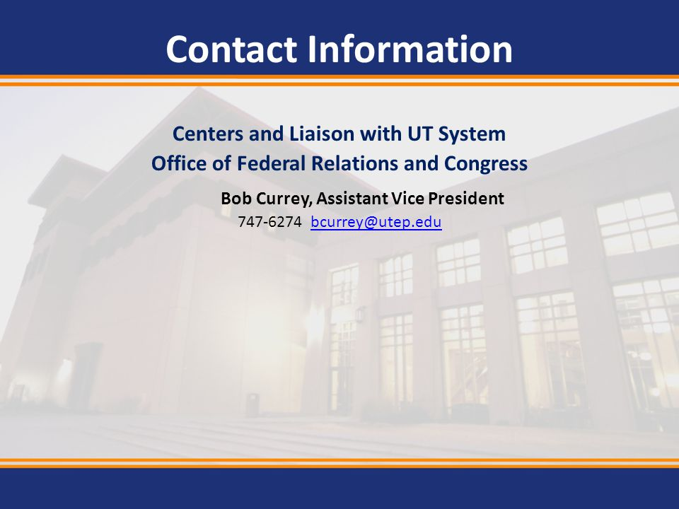 Contact Information Centers and Liaison with UT System Office of Federal Relations and Congress Bob Currey, Assistant Vice President 747-6274 bcurrey@