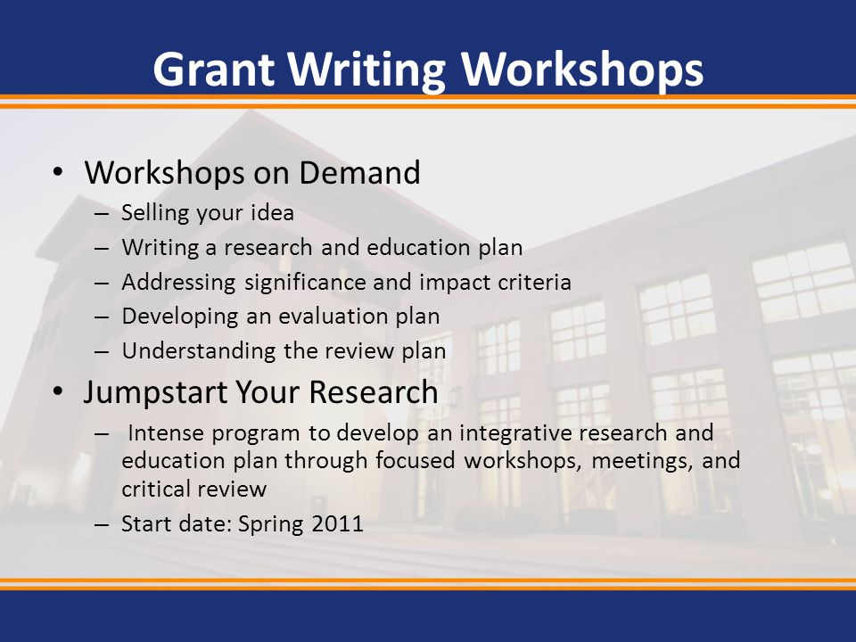Grant Writing Workshops Workshops on Demand – Selling your idea – Writing a research and education plan – Addressing significance and impact criteria