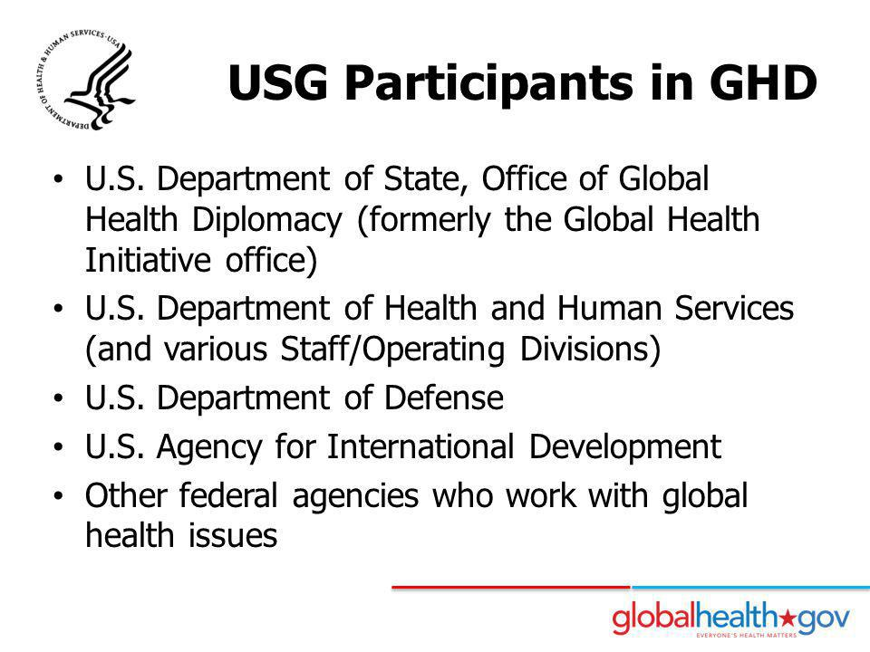 USG Participants in GHD U.S. Department of State, Office of Global Health Diplomacy (formerly the Global Health Initiative office) U.S. Department of