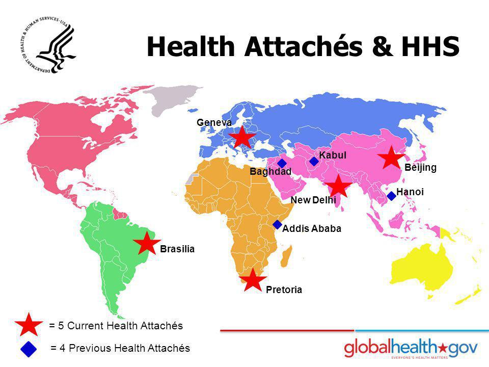 Health Attachés & HHS = 5 Current Health Attachés = 4 Previous Health Attachés Pretoria Brasilia Geneva Beijing Hanoi New Delhi Addis Ababa Baghdad Ka