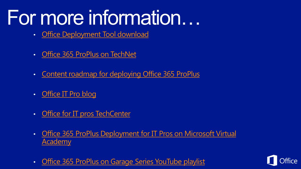 Office Deployment Tool download Office 365 ProPlus on TechNet Content roadmap for deploying Office 365 ProPlus Office IT Pro blog Office for IT pros TechCenter Office 365 ProPlus Deployment for IT Pros on Microsoft Virtual Academy Office 365 ProPlus Deployment for IT Pros on Microsoft Virtual Academy Office 365 ProPlus on Garage Series YouTube playlist