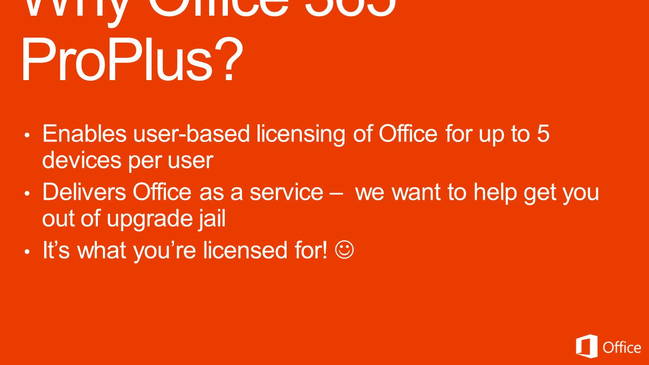 Enables user-based licensing of Office for up to 5 devices per user Delivers Office as a service – we want to help get you out of upgrade jail Its what youre licensed for!