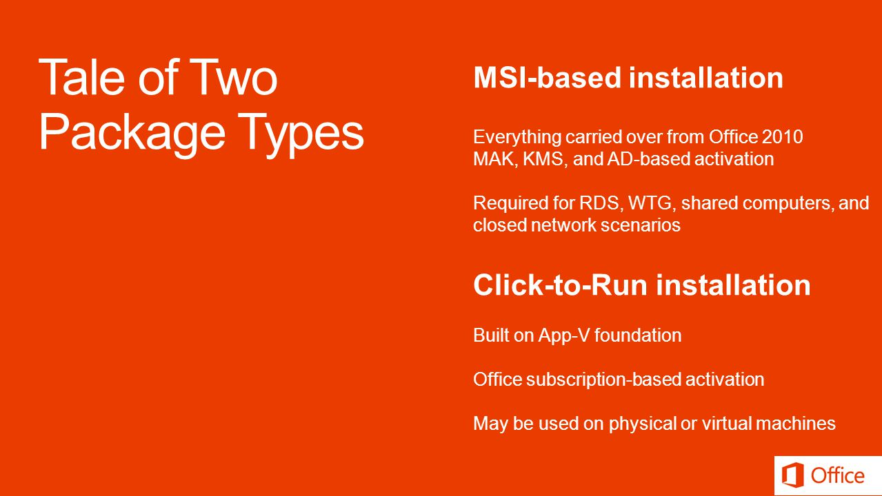 MSI-based installation Everything carried over from Office 2010 MAK, KMS, and AD-based activation Required for RDS, WTG, shared computers, and closed network scenarios Click-to-Run installation Built on App-V foundation Office subscription-based activation May be used on physical or virtual machines
