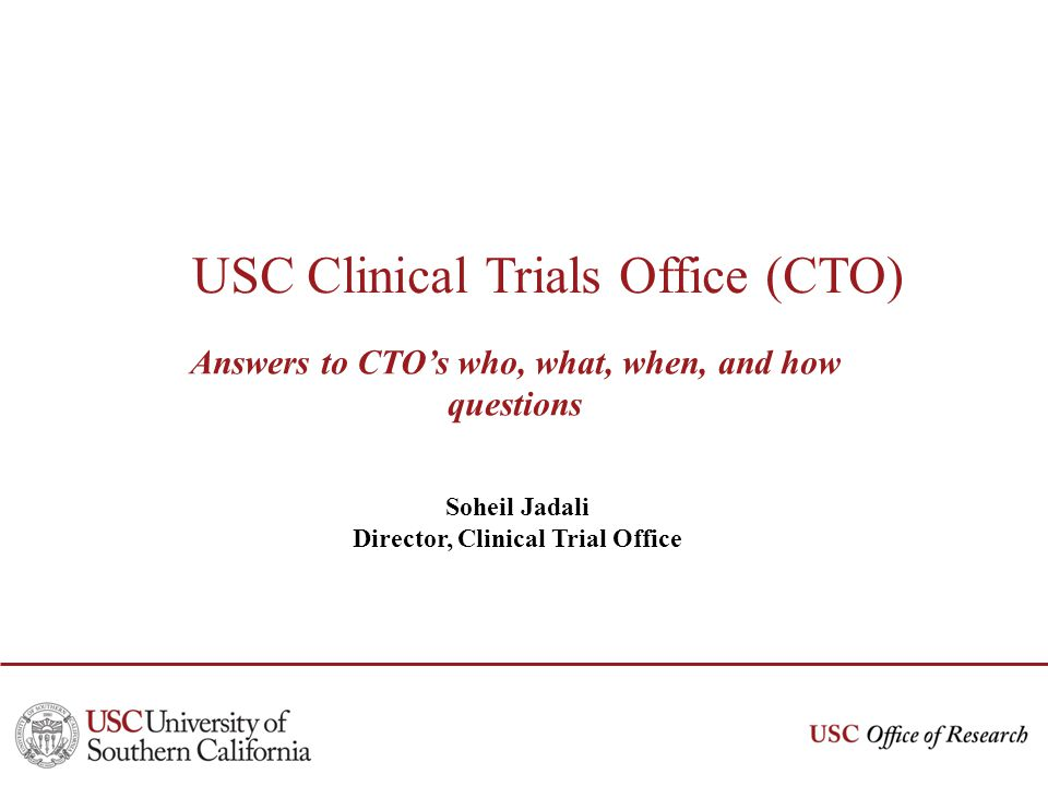 USC Clinical Trials Office (CTO) Answers to CTOs who, what, when, and how questions Soheil Jadali Director, Clinical Trial Office