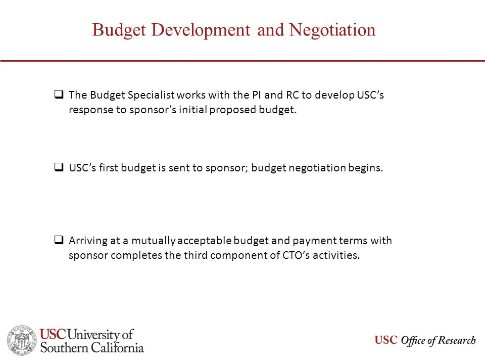 Budget Development and Negotiation The Budget Specialist works with the PI and RC to develop USCs response to sponsors initial proposed budget. USCs f