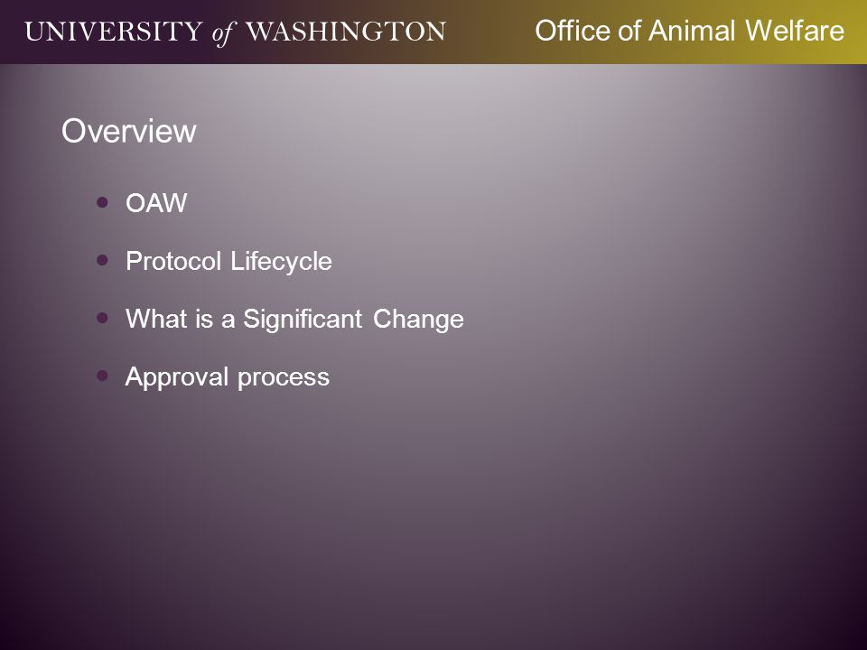 Mission and Vision Protect the integrity and excellence of vertebrate animal research and teaching at the University of Washington Provide comprehensive resources and outstanding services to the UW IACUC, faculty, staff, and other partners for navigating and complying with the rules and regulations regarding use of vertebrate animals UNIVERSITY of WASHINGTON Office of Animal Welfare