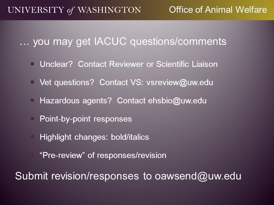 … you may get IACUC questions/comments Unclear? Contact Reviewer or Scientific Liaison Vet questions? Contact VS: vsreview@uw.edu Hazardous agents? Co