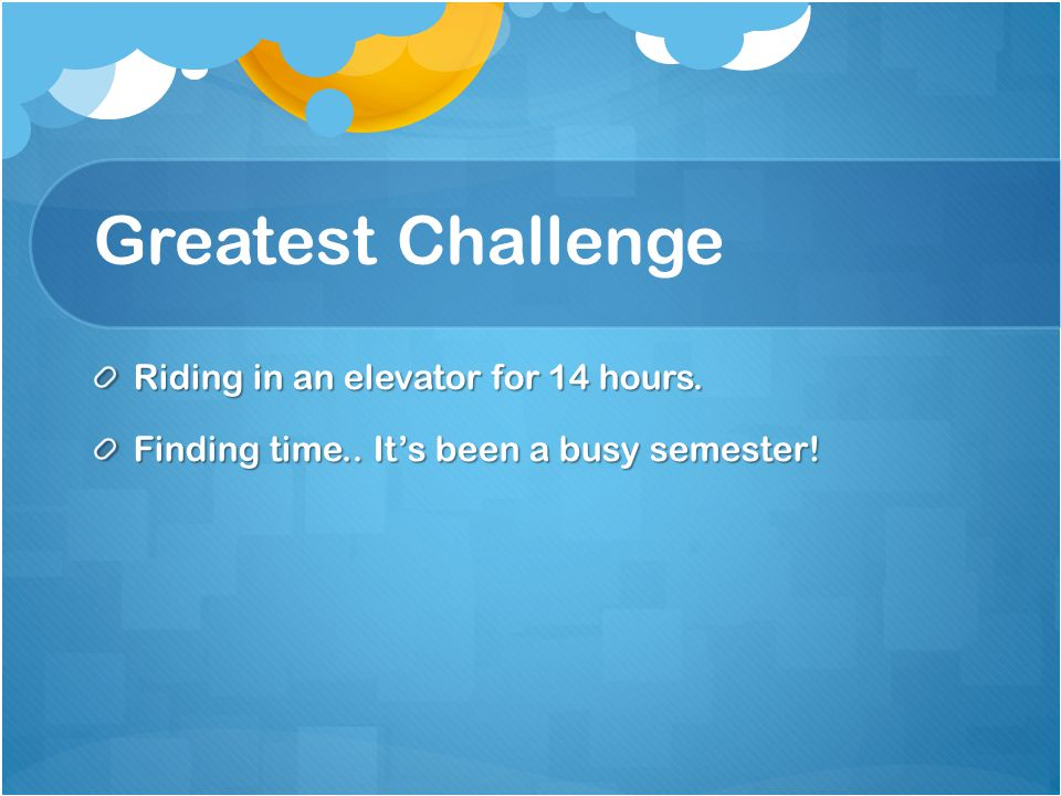 Greatest Challenge Riding in an elevator for 14 hours. Finding time.. Its been a busy semester!