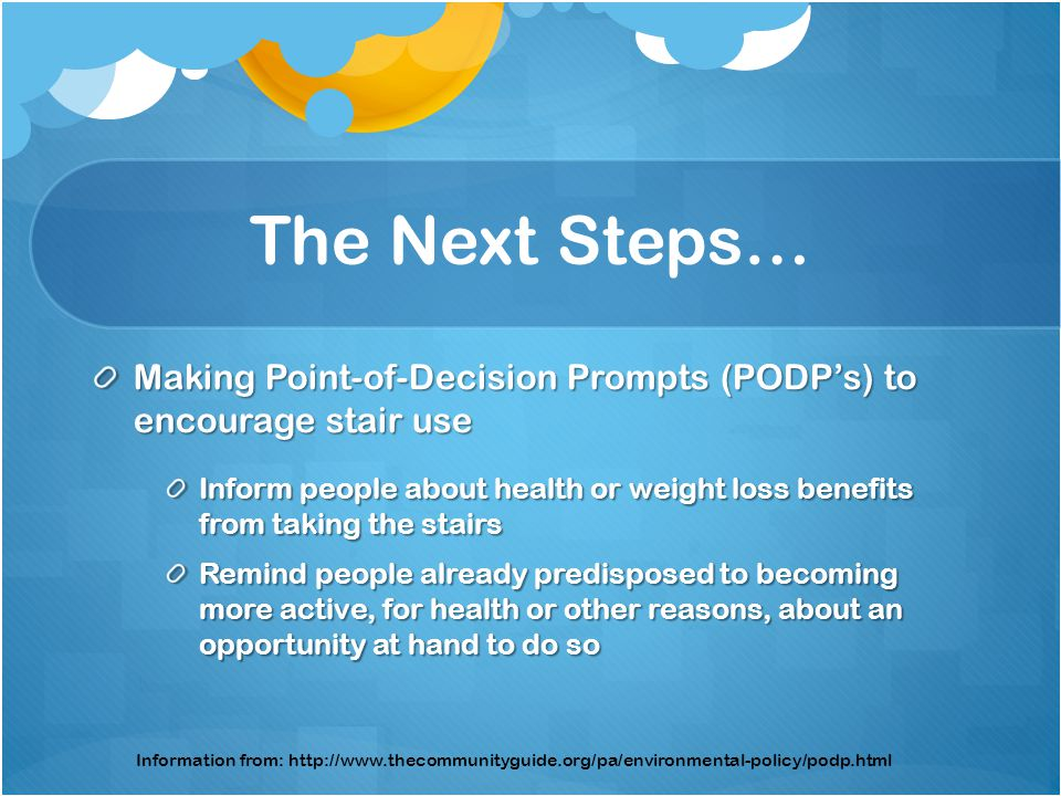 The Next Steps… Making Point-of-Decision Prompts (PODPs) to encourage stair use Inform people about health or weight loss benefits from taking the stairs Remind people already predisposed to becoming more active, for health or other reasons, about an opportunity at hand to do so Information from: http://www.thecommunityguide.org/pa/environmental-policy/podp.html