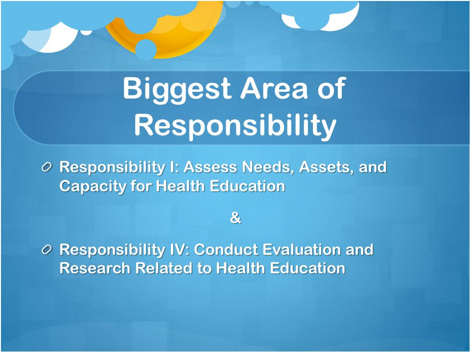 Biggest Area of Responsibility Responsibility I: Assess Needs, Assets, and Capacity for Health Education & Responsibility IV: Conduct Evaluation and Research Related to Health Education