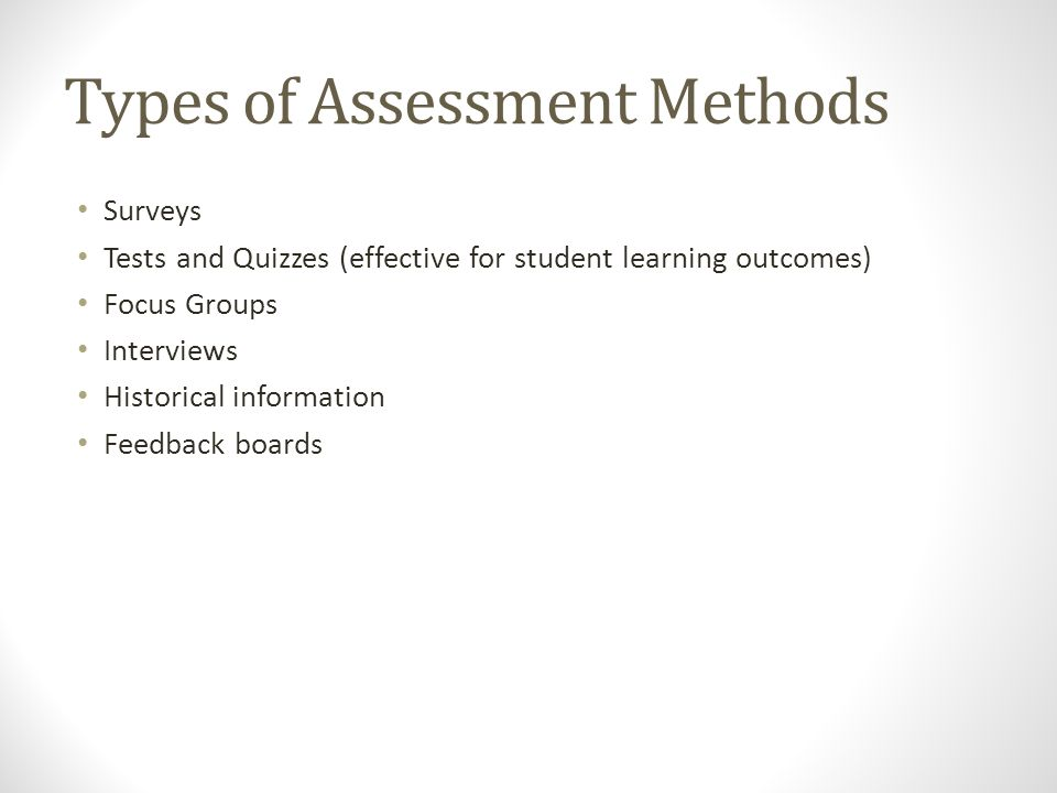 Types of Assessment Methods Surveys Tests and Quizzes (effective for student learning outcomes) Focus Groups Interviews Historical information Feedback boards
