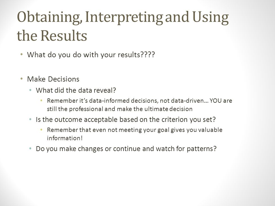 Obtaining, Interpreting and Using the Results What do you do with your results???.