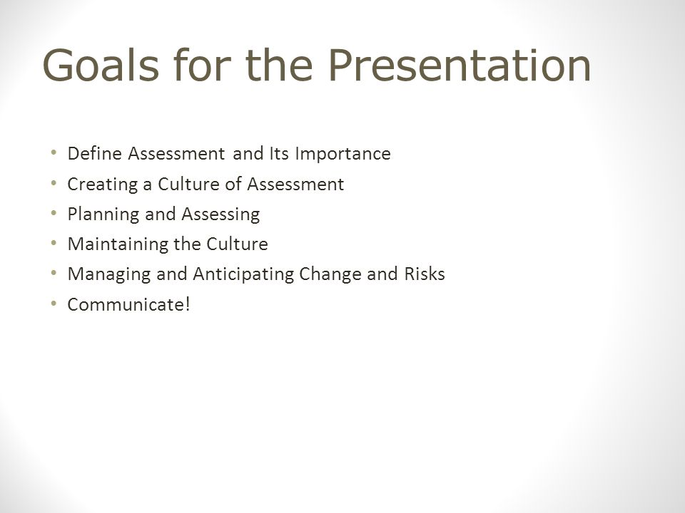 Goals for the Presentation Define Assessment and Its Importance Creating a Culture of Assessment Planning and Assessing Maintaining the Culture Managing and Anticipating Change and Risks Communicate!