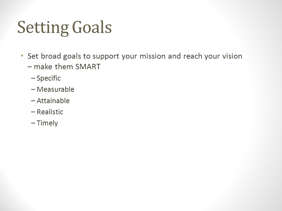 Setting Goals Set broad goals to support your mission and reach your vision – make them SMART – Specific – Measurable – Attainable – Realistic – Timely