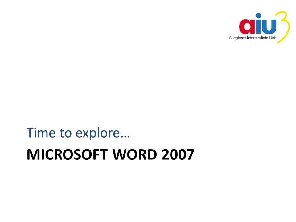 MICROSOFT WORD 2007 Time to explore…
