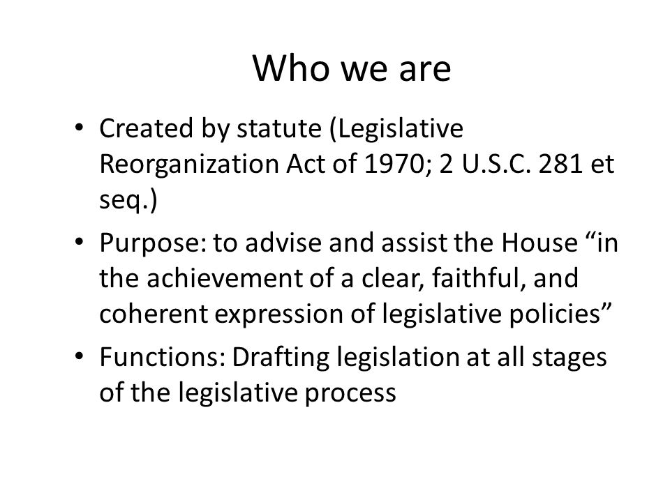 Who we are Created by statute (Legislative Reorganization Act of 1970; 2 U.S.C. 281 et seq.) Purpose: to advise and assist the House in the achievemen