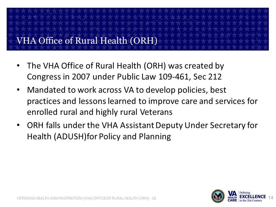 VETERANS HEALTH ADMINISTRATION (VHA) OFFICE OF RURAL HEALTH (ORH) - 14 VHA Office of Rural Health (ORH) The VHA Office of Rural Health (ORH) was creat