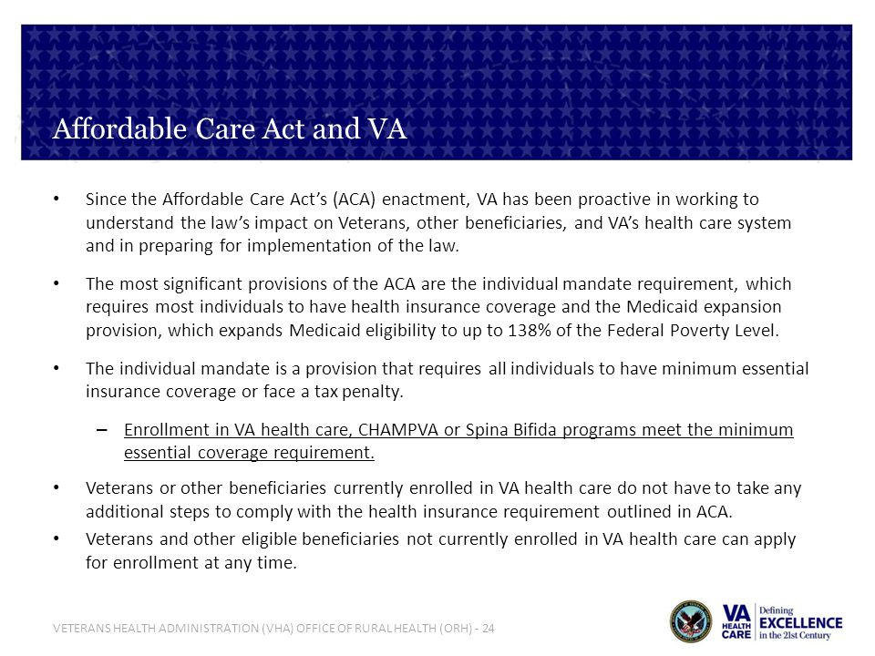 VETERANS HEALTH ADMINISTRATION (VHA) OFFICE OF RURAL HEALTH (ORH) - 24 Affordable Care Act and VA Since the Affordable Care Acts (ACA) enactment, VA h