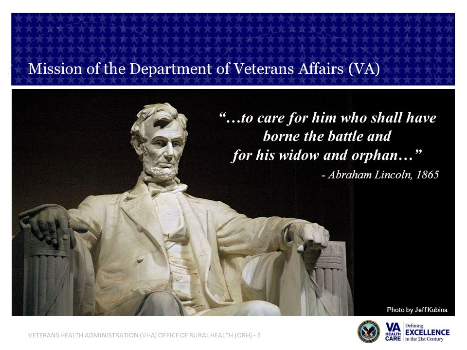VETERANS HEALTH ADMINISTRATION (VHA) OFFICE OF RURAL HEALTH (ORH) - 4 Department of Veteran Affairs (VA) Mission, Core Values & Characteristics VA Mission: …to care for him who shall have borne the battle and for his widow and orphan… VA Core Values: I CARE - Integrity, Commitment, Advocacy, Respect & Excellence VA Characteristics: Trustworthy, Accessible, Quality, Innovative, Agile and Integrated