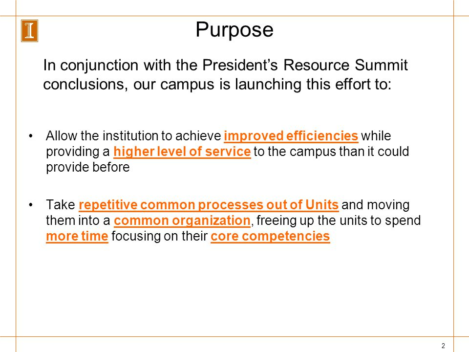 2 Purpose Allow the institution to achieve improved efficiencies while providing a higher level of service to the campus than it could provide before Take repetitive common processes out of Units and moving them into a common organization, freeing up the units to spend more time focusing on their core competencies In conjunction with the Presidents Resource Summit conclusions, our campus is launching this effort to: