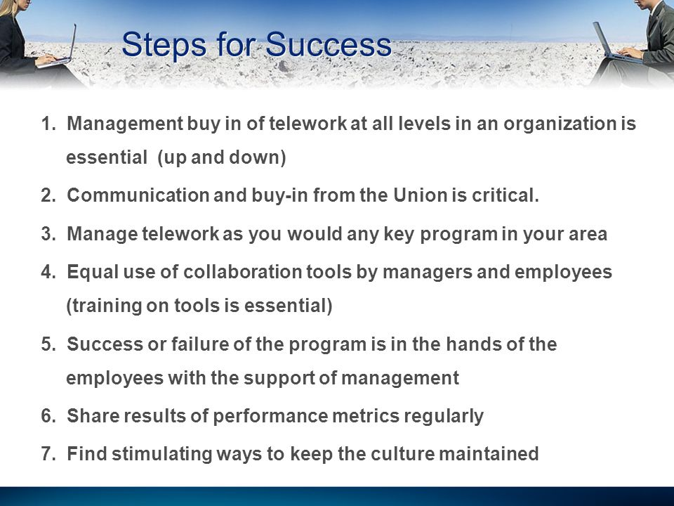 Steps for Success 1. Management buy in of telework at all levels in an organization is essential (up and down) 2. Communication and buy-in from the Un