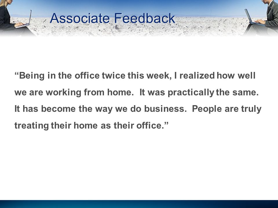 Associate Feedback Being in the office twice this week, I realized how well we are working from home.