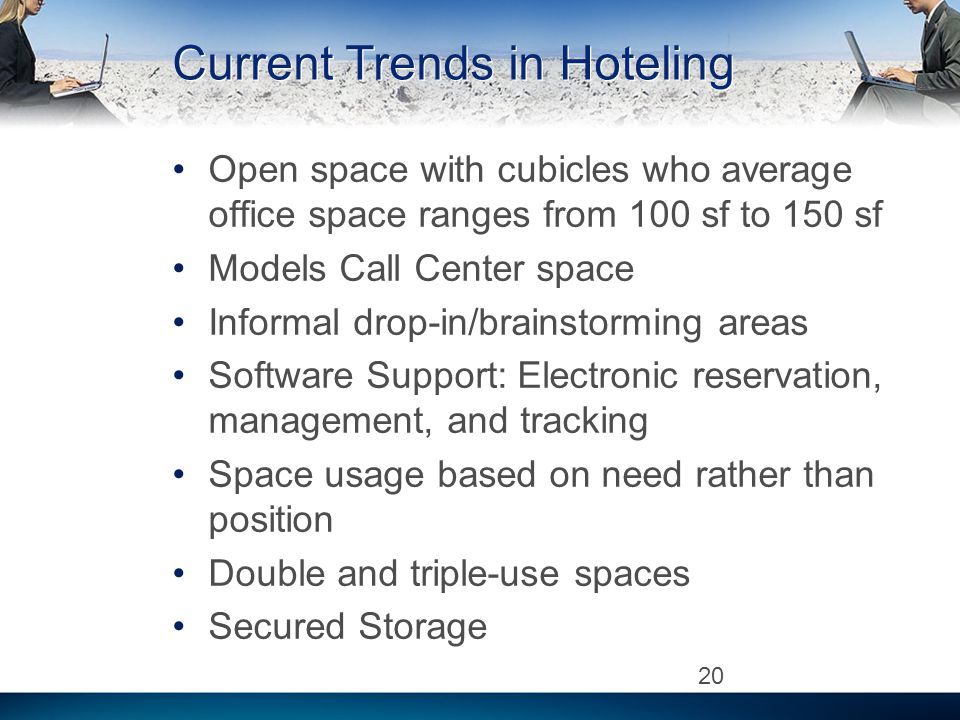 Current Trends in Hoteling Open space with cubicles who average office space ranges from 100 sf to 150 sf Models Call Center space Informal drop-in/brainstorming areas Software Support: Electronic reservation, management, and tracking Space usage based on need rather than position Double and triple-use spaces Secured Storage 20