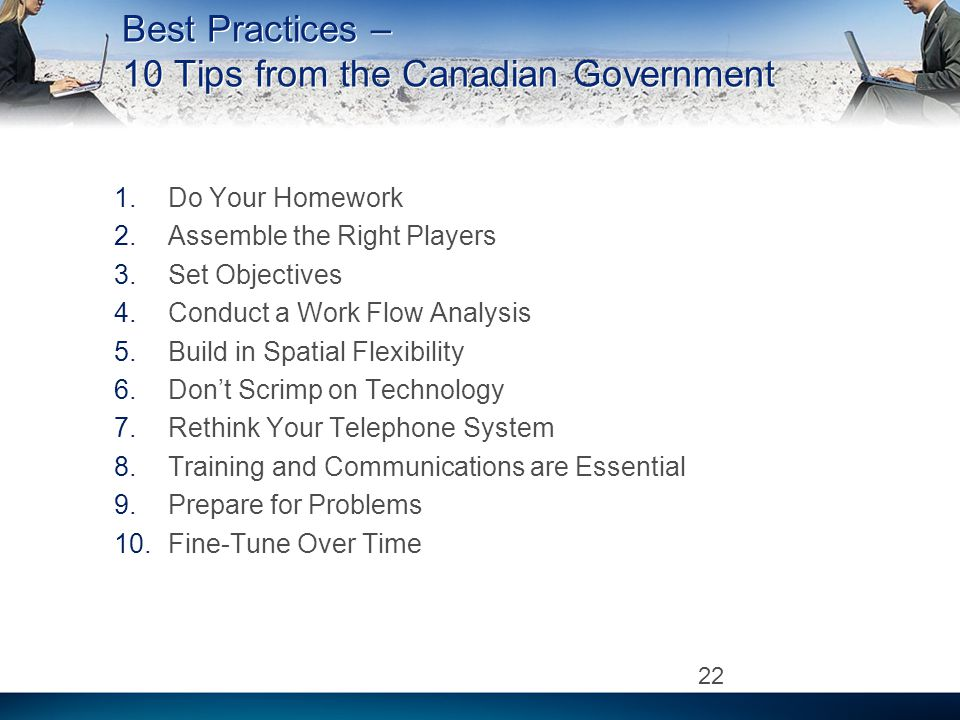 Best Practices – 10 Tips from the Canadian Government 1.Do Your Homework 2.Assemble the Right Players 3.Set Objectives 4.Conduct a Work Flow Analysis 5.Build in Spatial Flexibility 6.Dont Scrimp on Technology 7.Rethink Your Telephone System 8.Training and Communications are Essential 9.Prepare for Problems 10.Fine-Tune Over Time 22