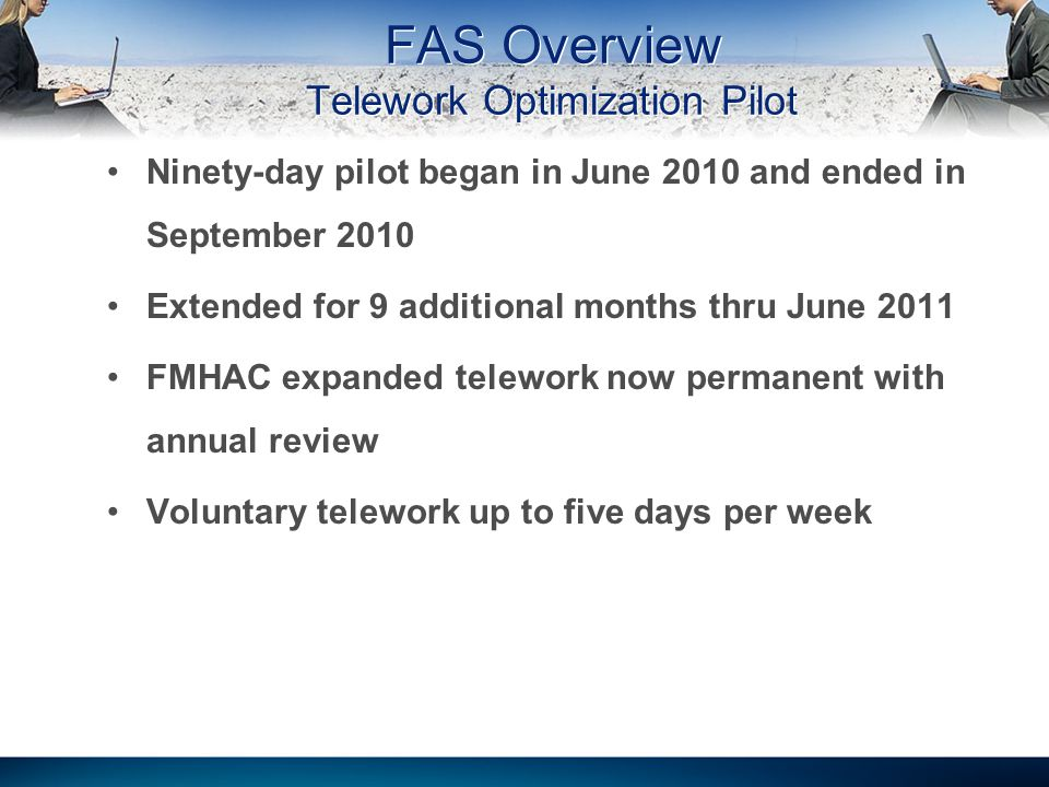 FAS Overview Telework Optimization Pilot Ninety-day pilot began in June 2010 and ended in September 2010 Extended for 9 additional months thru June 2011 FMHAC expanded telework now permanent with annual review Voluntary telework up to five days per week