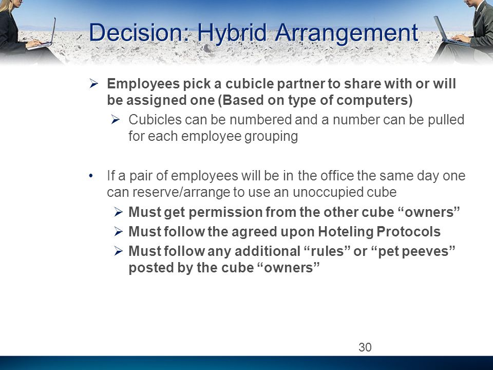 Decision: Hybrid Arrangement Employees pick a cubicle partner to share with or will be assigned one (Based on type of computers) Cubicles can be numbered and a number can be pulled for each employee grouping If a pair of employees will be in the office the same day one can reserve/arrange to use an unoccupied cube Must get permission from the other cube owners Must follow the agreed upon Hoteling Protocols Must follow any additional rules or pet peeves posted by the cube owners 30