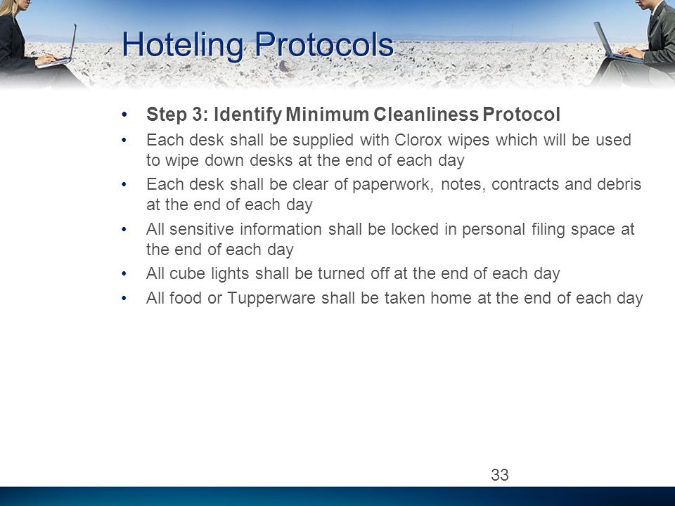 Hoteling Protocols Step 3: Identify Minimum Cleanliness Protocol Each desk shall be supplied with Clorox wipes which will be used to wipe down desks a