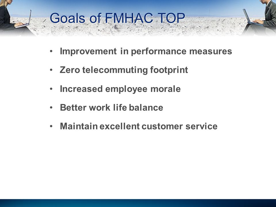 Goals of FMHAC TOP Improvement in performance measures Zero telecommuting footprint Increased employee morale Better work life balance Maintain excellent customer service