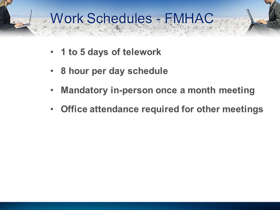 Work Schedules - FMHAC 1 to 5 days of telework 8 hour per day schedule Mandatory in-person once a month meeting Office attendance required for other m