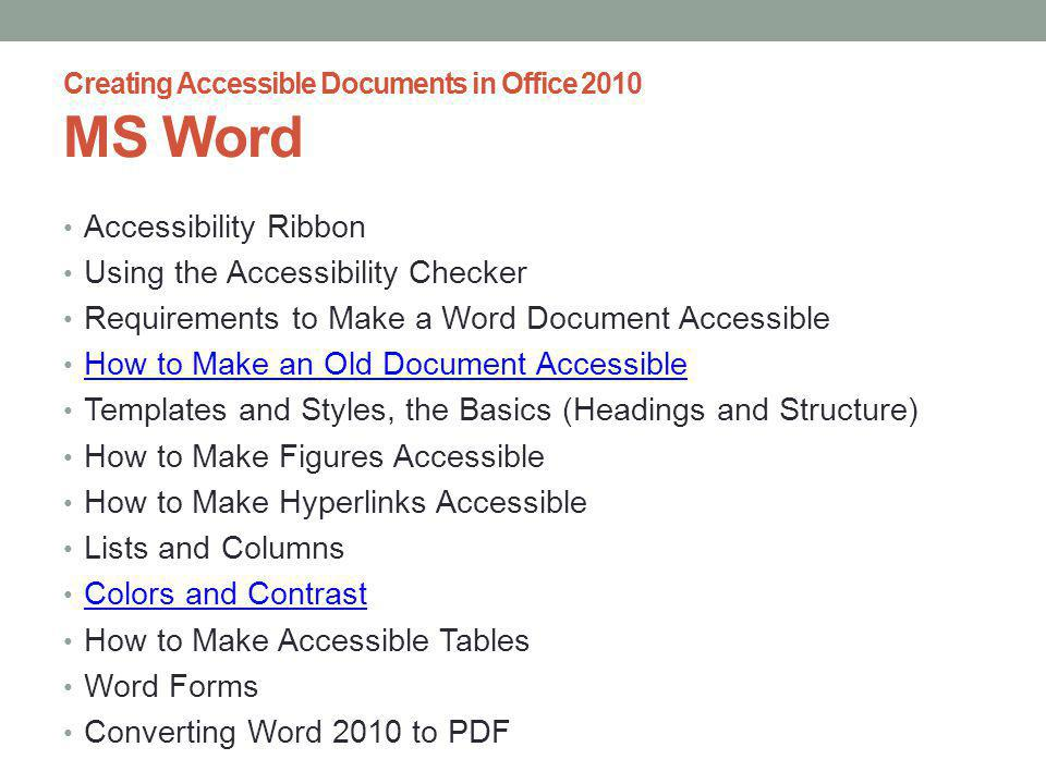 Creating Accessible Documents in Office 2010 MS Word Accessibility Ribbon Using the Accessibility Checker Requirements to Make a Word Document Accessible How to Make an Old Document Accessible Templates and Styles, the Basics (Headings and Structure) How to Make Figures Accessible How to Make Hyperlinks Accessible Lists and Columns Colors and Contrast How to Make Accessible Tables Word Forms Converting Word 2010 to PDF