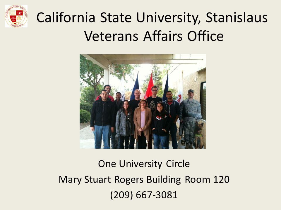 California State University, Stanislaus Veterans Affairs Office One University Circle Mary Stuart Rogers Building Room 120 (209) 667-3081